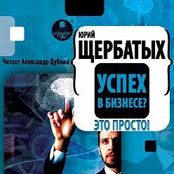 Юрий Щербатых - Успех в бизнесе? Это просто!