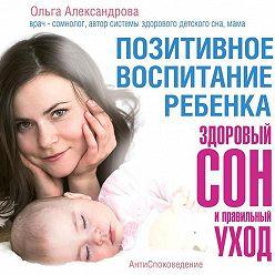 Ольга Александрова - Позитивное воспитание ребенка: здоровый сон и правильный уход