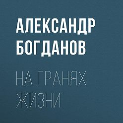Александр Богданов - На гранях жизни