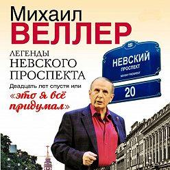 Михаил Веллер - Легенды Невского проспекта 20 лет спустя, или это я все придумал