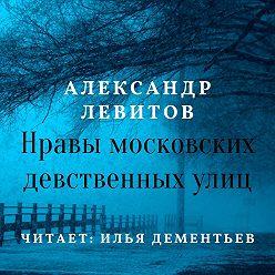Александр Левитов - Нравы московских девственных улиц