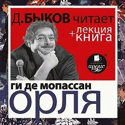 Дмитрий Быков - Ги де Мопассан. Орля в исполнении Дмитрия Быкова + Лекция Быкова
