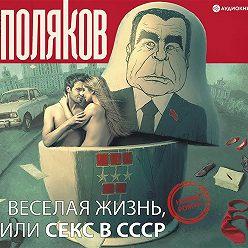 Юрий Поляков - Веселая жизнь, или Секс в СССР
