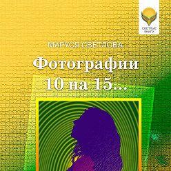 Маруся Светлова - Фотографии 10 на 15… (сборник)