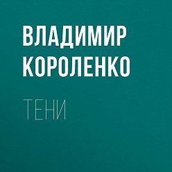 Владимир Короленко - Тени