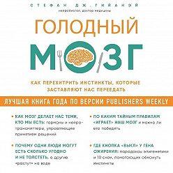 Стефан Гийанэй - Голодный мозг. Как перехитрить инстинкты, которые заставляют нас переедать
