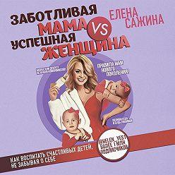 Елена Сажина - Заботливая мама VS Успешная женщина. Правила мам нового поколения