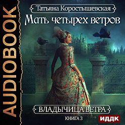 Татьяна Коростышевская - Мать четырех ветров