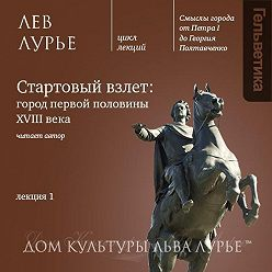 Лев Лурье - Лекция 1: «Петербург: стартовый взлет»