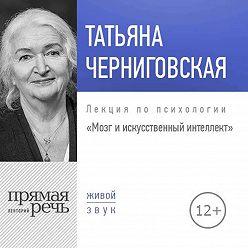 Татьяна Черниговская - Лекция «Мозг и искусственный интеллект»