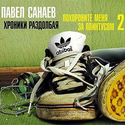 Павел Санаев - Хроники Раздолбая. Похороните меня за плинтусом-2