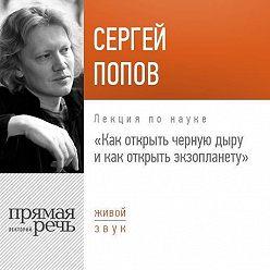 Сергей Попов - Лекция «Как открыть черную дыру и как открыть экзопланету»