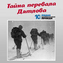 Радио «Комсомольская правда» - Ветеран следствия раскрыл тайну перевала Дятлова