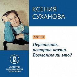 Ксения Суханова - Переписать историю жизни. Возможно ли это?