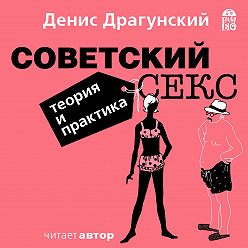 Денис Драгунский - Советский секс. Теория и практика