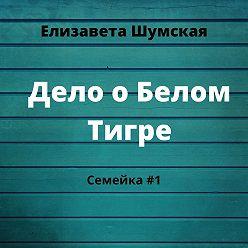 Елизавета Шумская - Дело о Белом Тигре