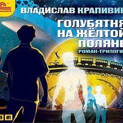 Владислав Крапивин - Голубятня на желтой поляне. Вся трилогия