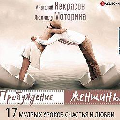 Анатолий Некрасов - Пробуждение женщины. 17 мудрых уроков счастья и любви