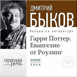 Дмитрий Быков - Лекция «Гарри Поттер. Евангелие от Роулинг»