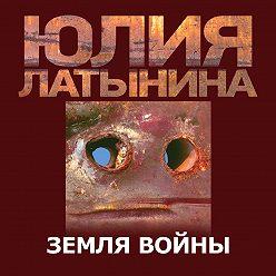 Юлия Латынина - Земля Войны
