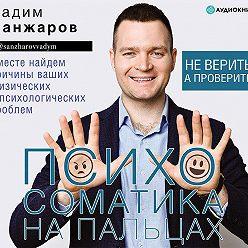 Вадим Санжаров - Психосоматика на пальцах. Не верить, а проверить!