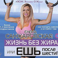 Елена Санжаровская - Жизнь без жира, или Ешь после шести! Как похудеть навсегда и не сойти с ума