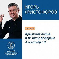 Игорь Христофоров - Крымская война и Великие реформы Александра II