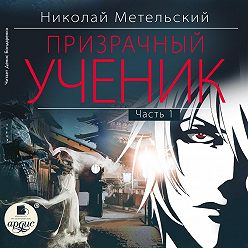 Николай Метельский - Призрачный ученик. Часть 1