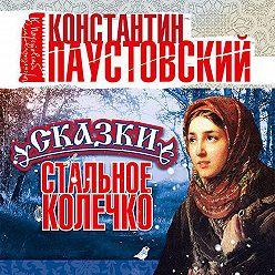 Константин Паустовский - Стальное колечко и другие сказки