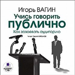 Игорь Вагин - Учись говорить публично. Как завоевать аудиторию