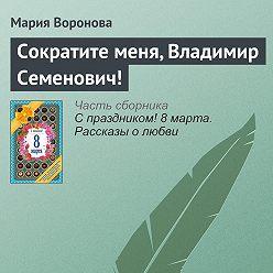 Мария Воронова - Сократите меня, Владимир Семенович!