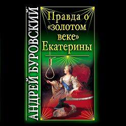 Андрей Буровский - Правда о «золотом веке» Екатерины