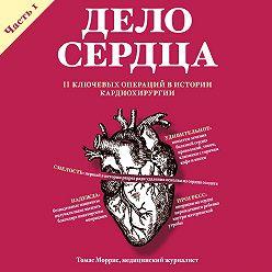 Томас Моррис - Дело сердца. 11 ключевых операций в истории кардиохирургии. Часть 1