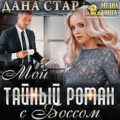 Дана Стар - Мой тайный роман с боссом