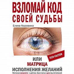 Елена Коровина - Взломай код своей судьбы, или Матрица исполнения желаний