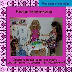 Елена Нестерина - Хроника празднования 8 марта, составленная за 10 лет наблюдений