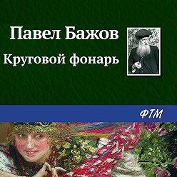 Павел Бажов - Круговой фонарь