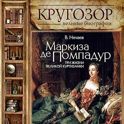 Сергей Нечаев - Маркиза де Помпадур. Три жизни великой куртизанки