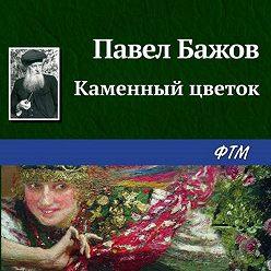 Павел Бажов - Каменный цветок