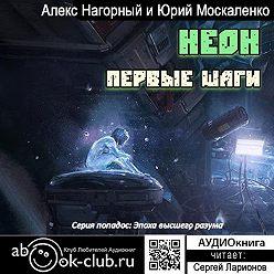 Алекс Нагорный - Неон. Первые шаги. Книга первая