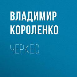 Владимир Короленко - Черкес