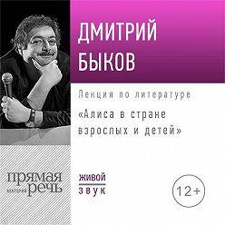 Дмитрий Быков - Лекция «Алиса в стране взрослых и детей»