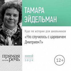 Тамара Эйдельман - Лекция «Что случилось с царевичем Дмитрием»