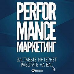 Григорий Загребельный - Performance-маркетинг: заставьте интернет работать на вас