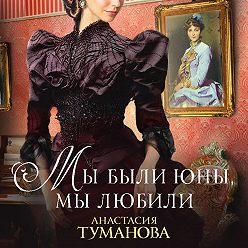 Анастасия Туманова - Мы были юны, мы любили