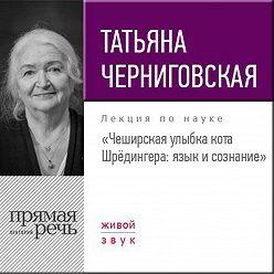 Татьяна Черниговская - Лекция «Чеширская улыбка кота Шрёдингера. Язык и сознание»