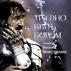 Аркадий и Борис Стругацкие - Трудно быть богом. Читает Леонид Ярмольник
