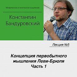 Константин Бандуровский - Лекция №5 «Концепция первобытного мышления Леви-Брюля. Часть 1»