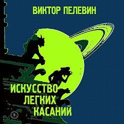 Виктор Пелевин - Искусство легких касаний
