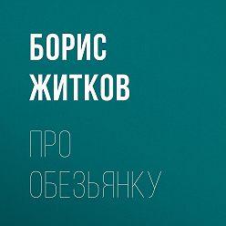 Борис Житков - Про обезьянку